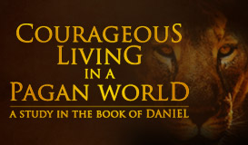 Daniel: Courageous Living In A Pagan World